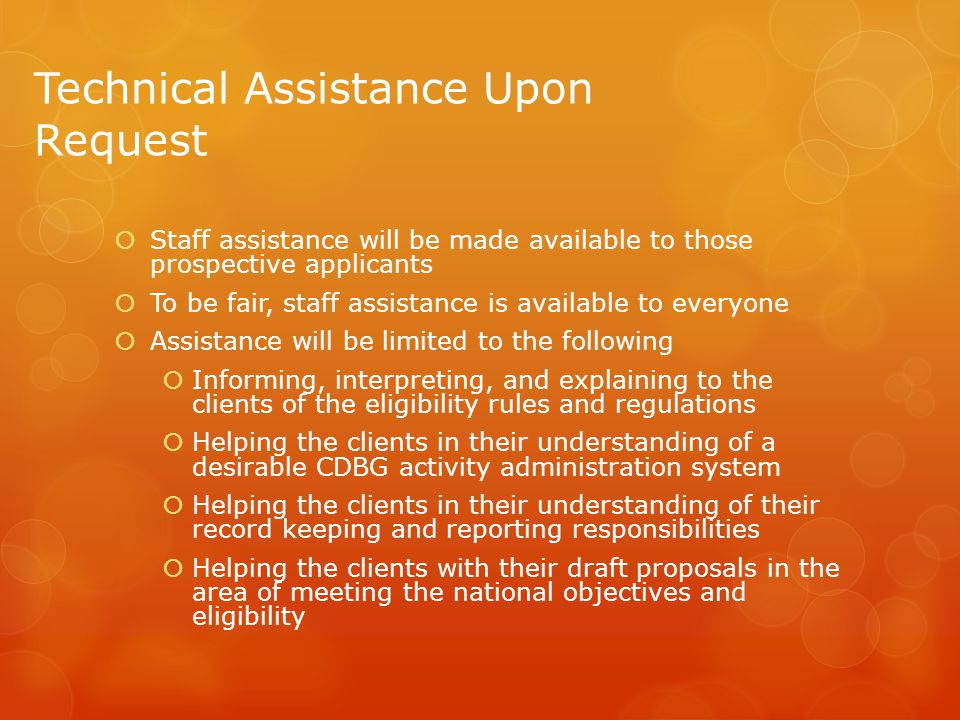 Technical Assistance Upon Request  Staff assistance will be made available to those prospective applicants  To be fair, staff assistance is available to everyone  Assistance will be limited to the following  Informing, interpreting, and explaining to the clients of the eligibility rules and regulations  Helping the clients in their understanding of a desirable CDBG activity administration system  Helping the clients in their understanding of their record keeping and reporting responsibilities  Helping the clients with their draft proposals in the area of meeting the national objectives and eligibility