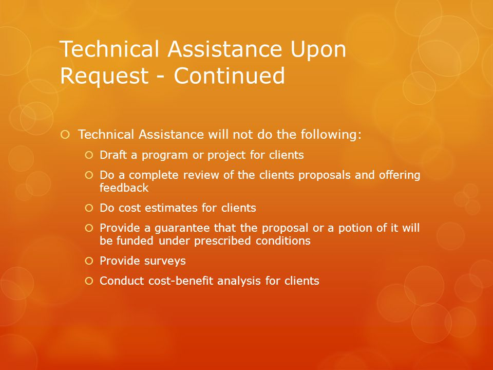 Technical Assistance Upon Request - Continued  Technical Assistance will not do the following:  Draft a program or project for clients  Do a complete review of the clients proposals and offering feedback  Do cost estimates for clients  Provide a guarantee that the proposal or a potion of it will be funded under prescribed conditions  Provide surveys  Conduct cost-benefit analysis for clients