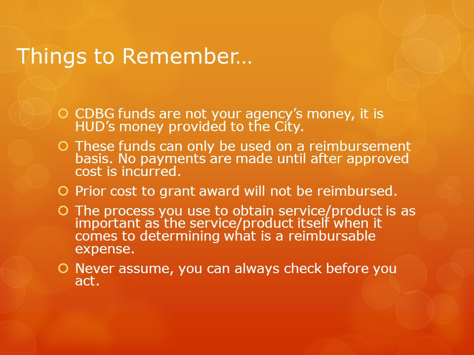 Things to Remember…  CDBG funds are not your agency's money, it is HUD's money provided to the City.