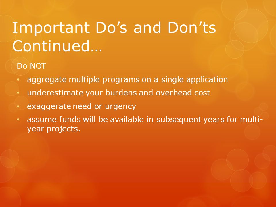 Important Do's and Don'ts Continued… Do NOT aggregate multiple programs on a single application underestimate your burdens and overhead cost exaggerate need or urgency assume funds will be available in subsequent years for multi- year projects.