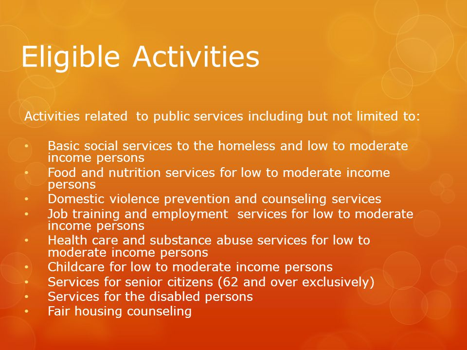 Eligible Activities Activities related to public services including but not limited to: Basic social services to the homeless and low to moderate income persons Food and nutrition services for low to moderate income persons Domestic violence prevention and counseling services Job training and employment services for low to moderate income persons Health care and substance abuse services for low to moderate income persons Childcare for low to moderate income persons Services for senior citizens (62 and over exclusively) Services for the disabled persons Fair housing counseling