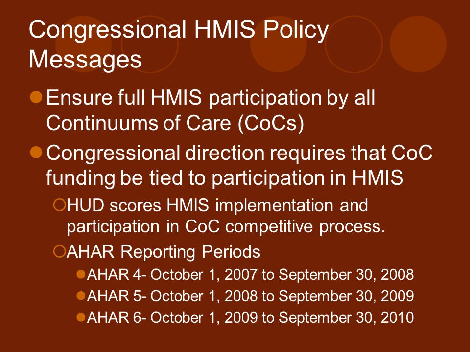 Congressional HMIS Policy Messages Ensure full HMIS participation by all Continuums of Care (CoCs) Congressional direction requires that CoC funding be tied to participation in HMIS  HUD scores HMIS implementation and participation in CoC competitive process.
