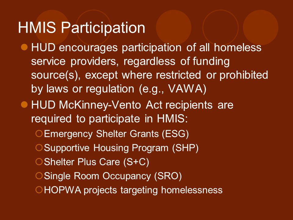 HMIS Participation HUD encourages participation of all homeless service providers, regardless of funding source(s), except where restricted or prohibited by laws or regulation (e.g., VAWA) HUD McKinney-Vento Act recipients are required to participate in HMIS:  Emergency Shelter Grants (ESG)  Supportive Housing Program (SHP)  Shelter Plus Care (S+C)  Single Room Occupancy (SRO)  HOPWA projects targeting homelessness