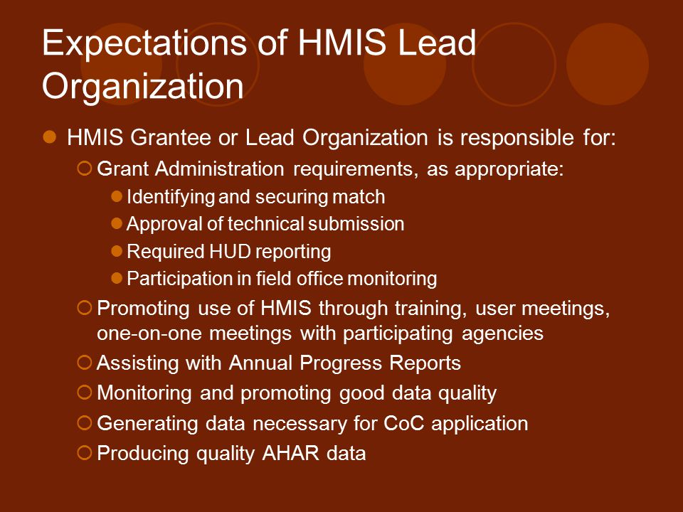 Expectations of HMIS Lead Organization HMIS Grantee or Lead Organization is responsible for:  Grant Administration requirements, as appropriate: Identifying and securing match Approval of technical submission Required HUD reporting Participation in field office monitoring  Promoting use of HMIS through training, user meetings, one-on-one meetings with participating agencies  Assisting with Annual Progress Reports  Monitoring and promoting good data quality  Generating data necessary for CoC application  Producing quality AHAR data
