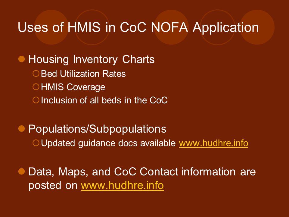 Uses of HMIS in CoC NOFA Application Housing Inventory Charts  Bed Utilization Rates  HMIS Coverage  Inclusion of all beds in the CoC Populations/Subpopulations  Updated guidance docs available www.hudhre.infowww.hudhre.info Data, Maps, and CoC Contact information are posted on www.hudhre.infowww.hudhre.info
