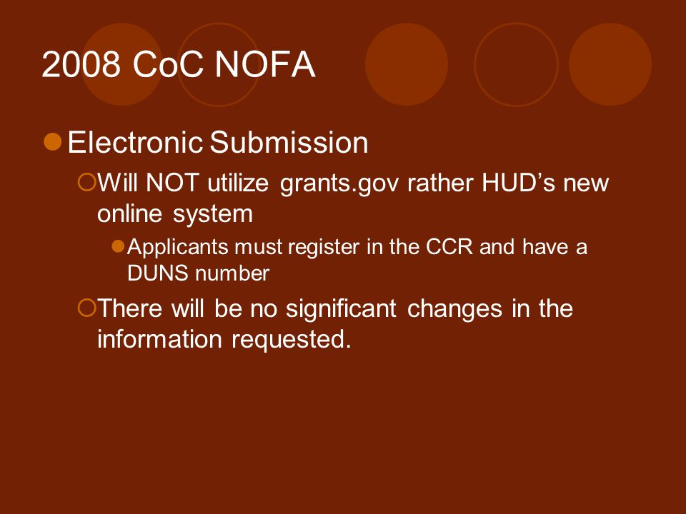 2008 CoC NOFA Electronic Submission  Will NOT utilize grants.gov rather HUD's new online system Applicants must register in the CCR and have a DUNS number  There will be no significant changes in the information requested.