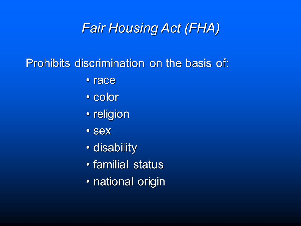 Fair Housing Act (FHA) Prohibits discrimination on the basis of: racerace colorcolor religionreligion sexsex disabilitydisability familial statusfamilial status national originnational origin