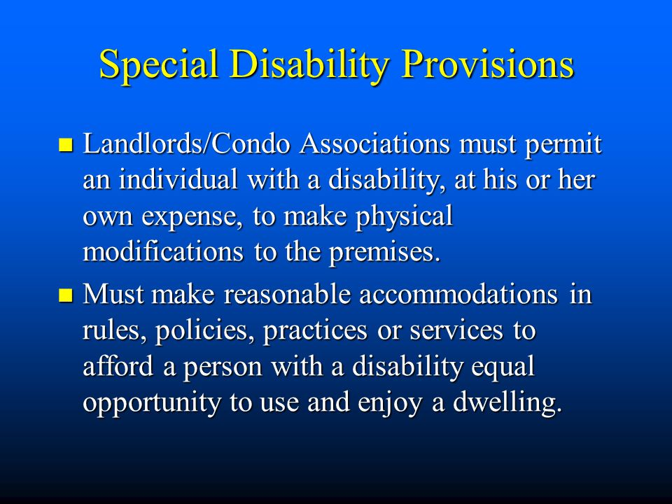 Special Disability Provisions Landlords/Condo Associations must permit an individual with a disability, at his or her own expense, to make physical mo