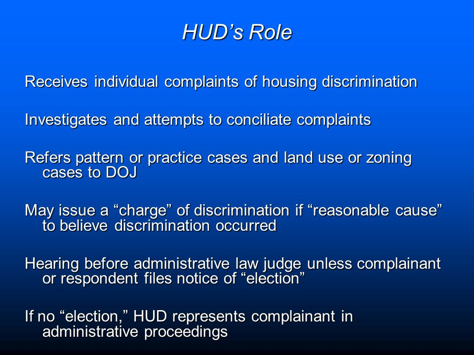 HUD's Role Receives individual complaints of housing discrimination Investigates and attempts to conciliate complaints Refers pattern or practice case