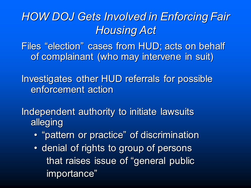 "HOW DOJ Gets Involved in Enforcing Fair Housing Act Files ""election"" cases from HUD; acts on behalf of complainant (who may intervene in suit) Investi"