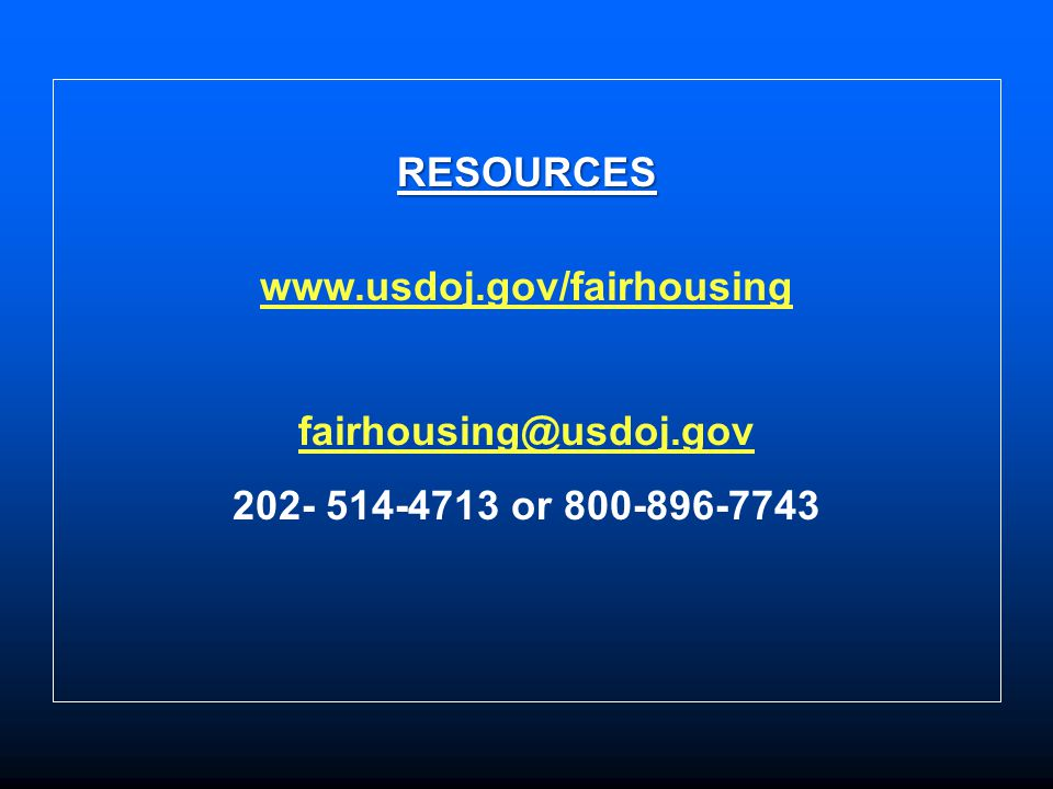 RESOURCES www.usdoj.gov/fairhousing fairhousing@usdoj.gov 202- 514-4713 or 800-896-7743
