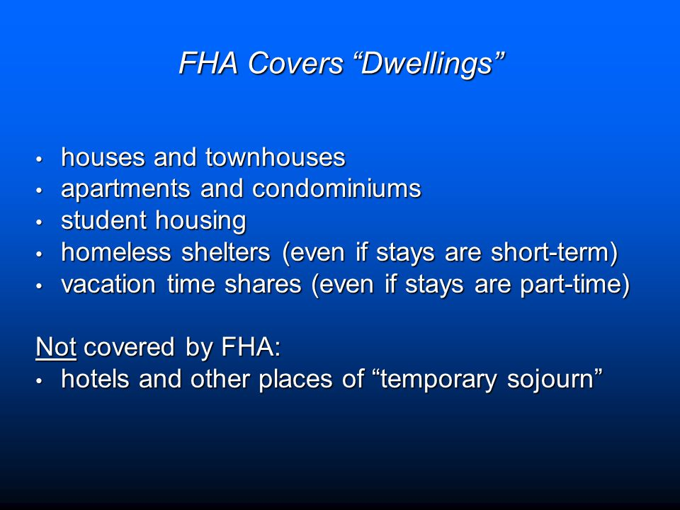 FHA Covers Dwellings houses and townhouses houses and townhouses apartments and condominiums apartments and condominiums student housing student housing homeless shelters (even if stays are short-term) homeless shelters (even if stays are short-term) vacation time shares (even if stays are part-time) vacation time shares (even if stays are part-time) Not covered by FHA: hotels and other places of temporary sojourn hotels and other places of temporary sojourn