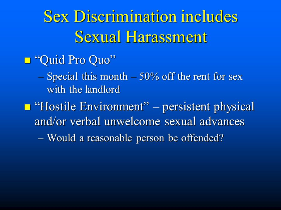 Sex Discrimination includes Sexual Harassment Quid Pro Quo Quid Pro Quo –Special this month – 50% off the rent for sex with the landlord Hostile Environment – persistent physical and/or verbal unwelcome sexual advances Hostile Environment – persistent physical and/or verbal unwelcome sexual advances –Would a reasonable person be offended