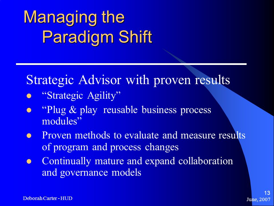 June, 2007 Deborah Carter - HUD 13 Managing the Paradigm Shift Strategic Advisor with proven results Strategic Agility Plug & play reusable business process modules Proven methods to evaluate and measure results of program and process changes Continually mature and expand collaboration and governance models