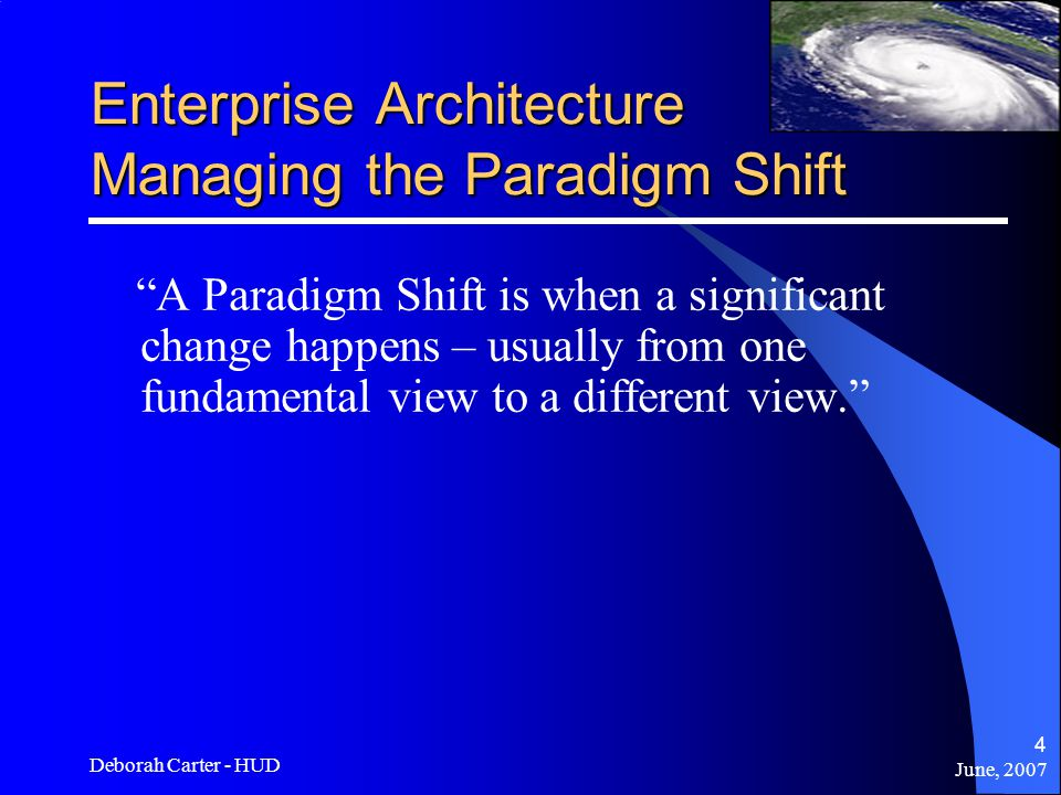 June, 2007 Deborah Carter - HUD 4 Enterprise Architecture Managing the Paradigm Shift A Paradigm Shift is when a significant change happens – usually from one fundamental view to a different view.