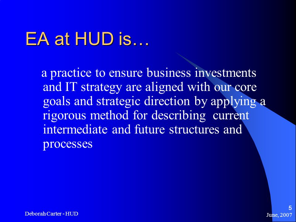 June, 2007 Deborah Carter - HUD 5 EA at HUD is… a practice to ensure business investments and IT strategy are aligned with our core goals and strategic direction by applying a rigorous method for describing current intermediate and future structures and processes