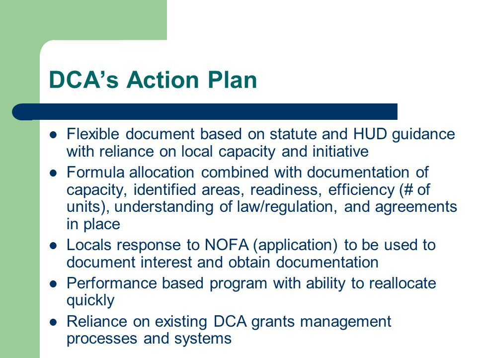 DCA's Action Plan Flexible document based on statute and HUD guidance with reliance on local capacity and initiative Formula allocation combined with documentation of capacity, identified areas, readiness, efficiency (# of units), understanding of law/regulation, and agreements in place Locals response to NOFA (application) to be used to document interest and obtain documentation Performance based program with ability to reallocate quickly Reliance on existing DCA grants management processes and systems