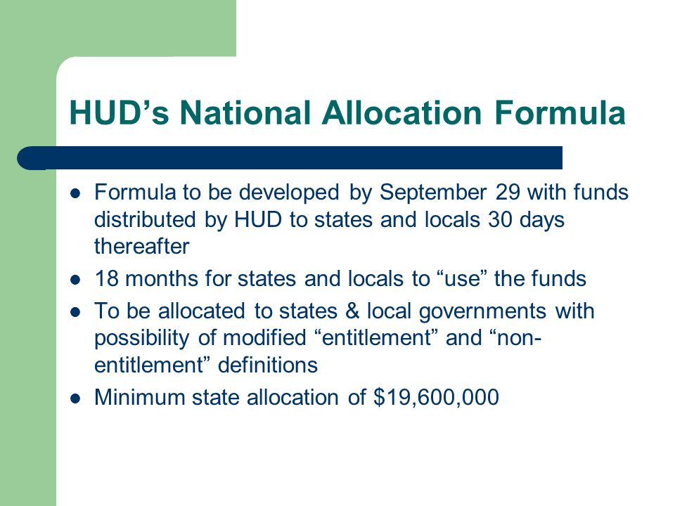 HUD's National Allocation Formula Formula to be developed by September 29 with funds distributed by HUD to states and locals 30 days thereafter 18 months for states and locals to use the funds To be allocated to states & local governments with possibility of modified entitlement and non- entitlement definitions Minimum state allocation of $19,600,000