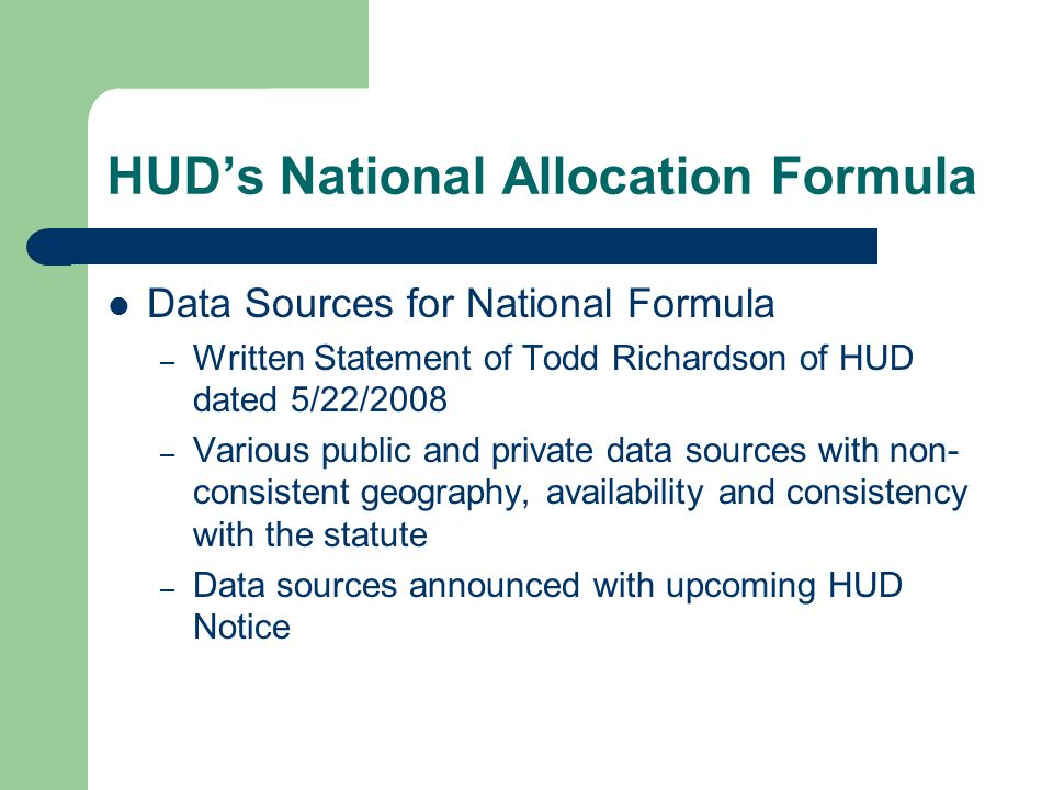 HUD's National Allocation Formula Data Sources for National Formula – Written Statement of Todd Richardson of HUD dated 5/22/2008 – Various public and private data sources with non- consistent geography, availability and consistency with the statute – Data sources announced with upcoming HUD Notice