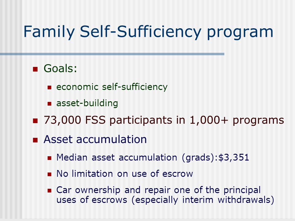 Family Self-Sufficiency program Goals: economic self-sufficiency asset-building 73,000 FSS participants in 1,000+ programs Asset accumulation Median a