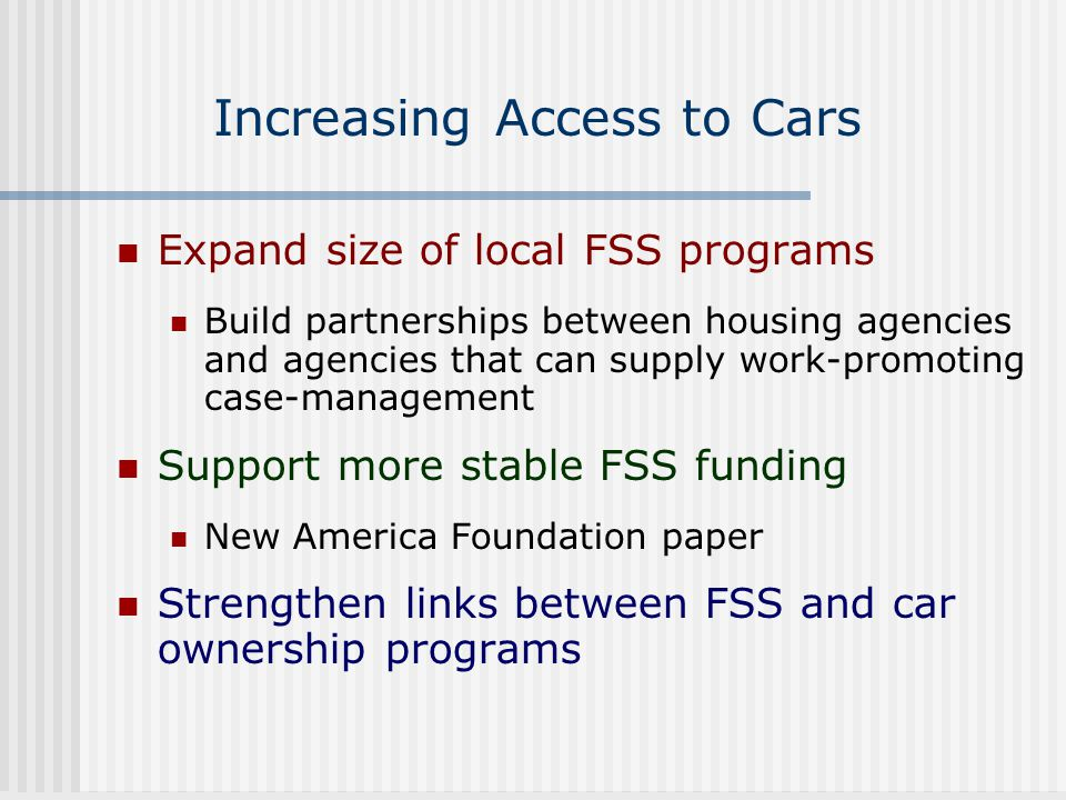 Increasing Access to Cars Expand size of local FSS programs Build partnerships between housing agencies and agencies that can supply work-promoting ca