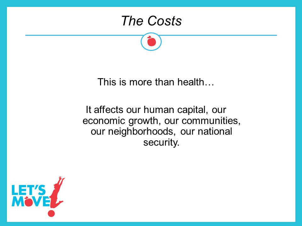 The Costs This is more than health… It affects our human capital, our economic growth, our communities, our neighborhoods, our national security.