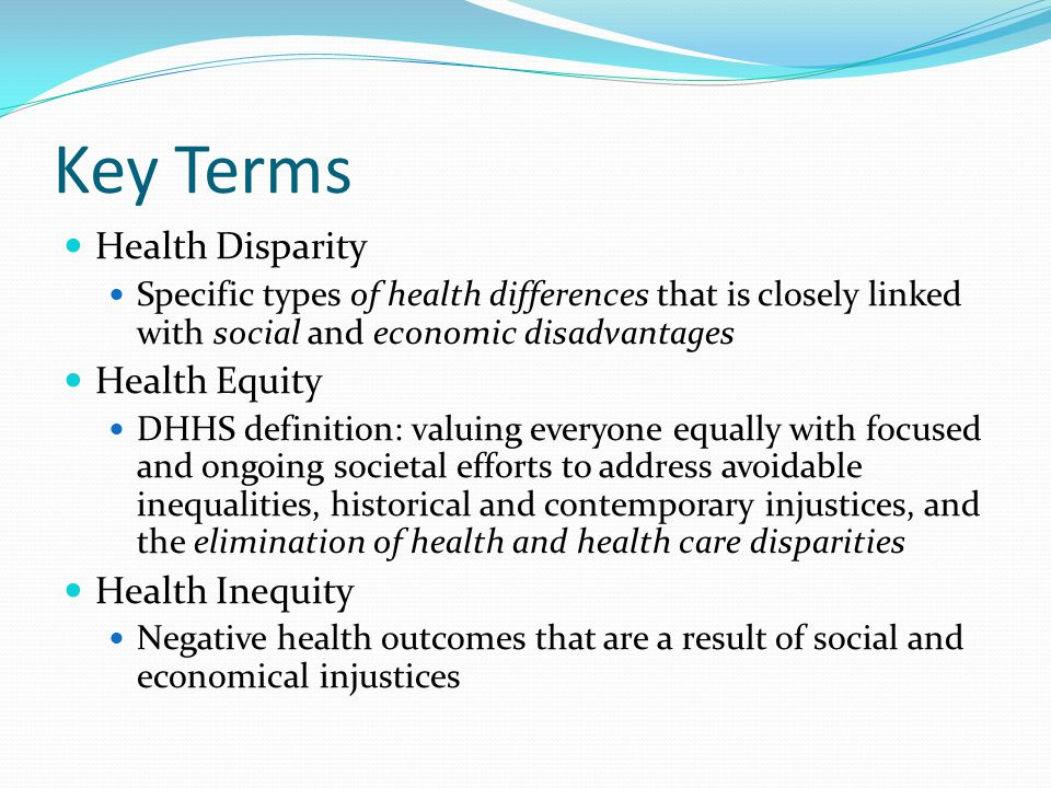 Key Terms Health Disparity Specific types of health differences that is closely linked with social and economic disadvantages Health Equity DHHS defin