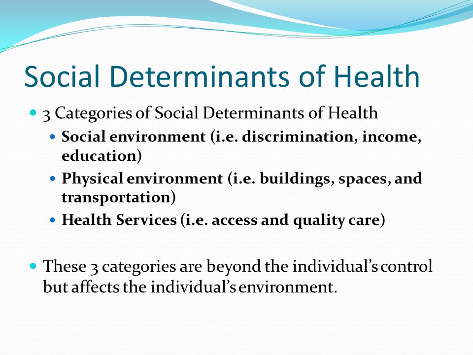 Social Determinants of Health 3 Categories of Social Determinants of Health Social environment (i.e. discrimination, income, education) Physical envir
