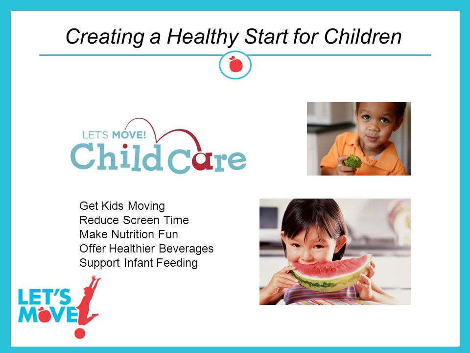 Creating a Healthy Start for Children Let's Move! in the Clinic Get Kids Moving Reduce Screen Time Make Nutrition Fun Offer Healthier Beverages Suppor