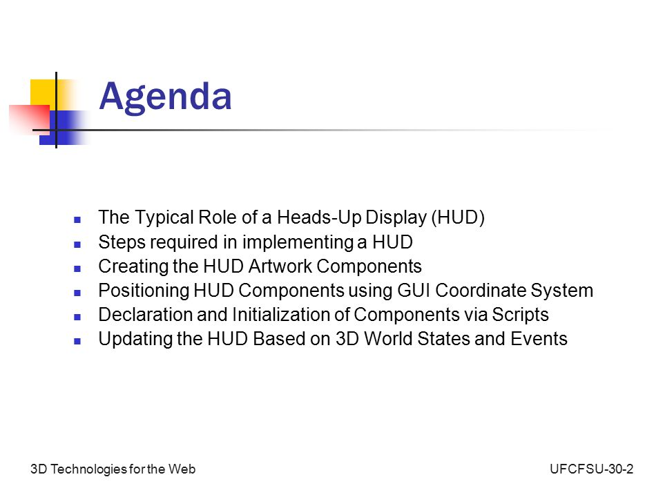 UFCFSU-30-23D Technologies for the Web Agenda The Typical Role of a Heads-Up Display (HUD) Steps required in implementing a HUD Creating the HUD Artwork Components Positioning HUD Components using GUI Coordinate System Declaration and Initialization of Components via Scripts Updating the HUD Based on 3D World States and Events