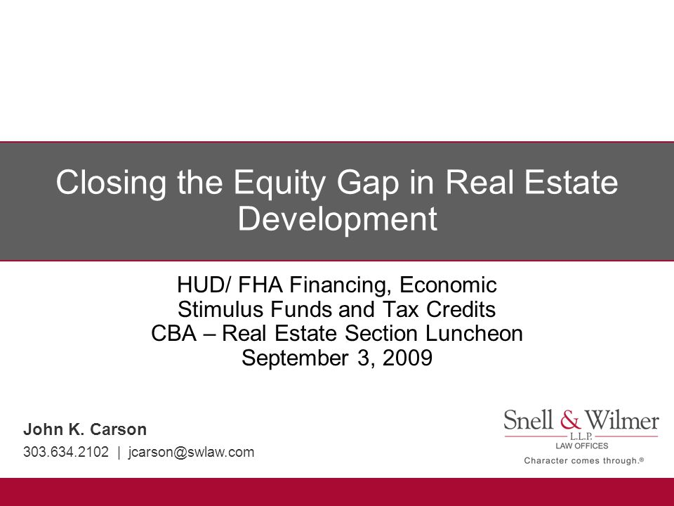 Closing the Equity Gap in Real Estate Development HUD/ FHA Financing, Economic Stimulus Funds and Tax Credits CBA – Real Estate Section Luncheon Septe