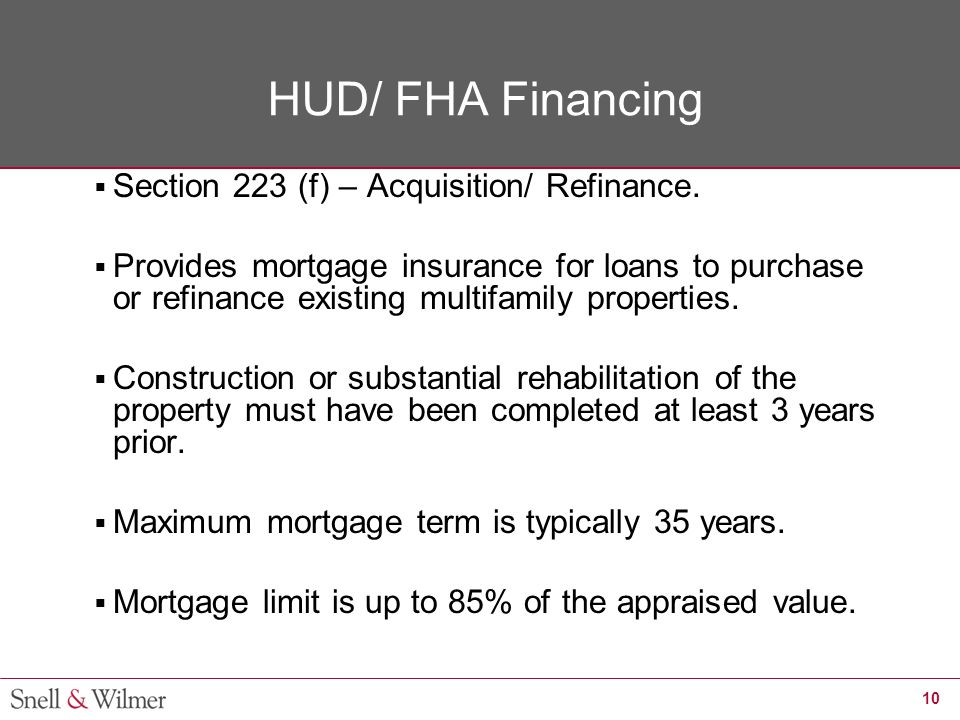 10 HUD/ FHA Financing  Section 223 (f) – Acquisition/ Refinance.  Provides mortgage insurance for loans to purchase or refinance existing multifamil