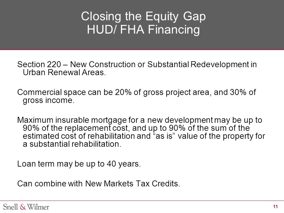 11 Closing the Equity Gap HUD/ FHA Financing Section 220 – New Construction or Substantial Redevelopment in Urban Renewal Areas. Commercial space can