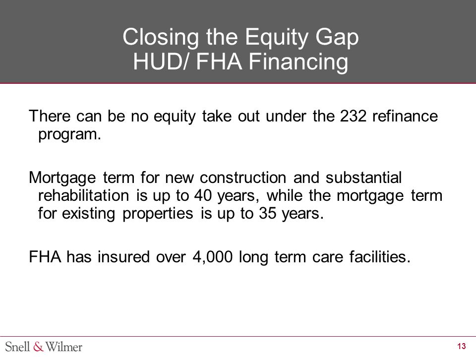 13 Closing the Equity Gap HUD/ FHA Financing There can be no equity take out under the 232 refinance program. Mortgage term for new construction and s