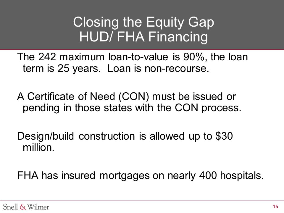 15 Closing the Equity Gap HUD/ FHA Financing The 242 maximum loan-to-value is 90%, the loan term is 25 years. Loan is non-recourse. A Certificate of N