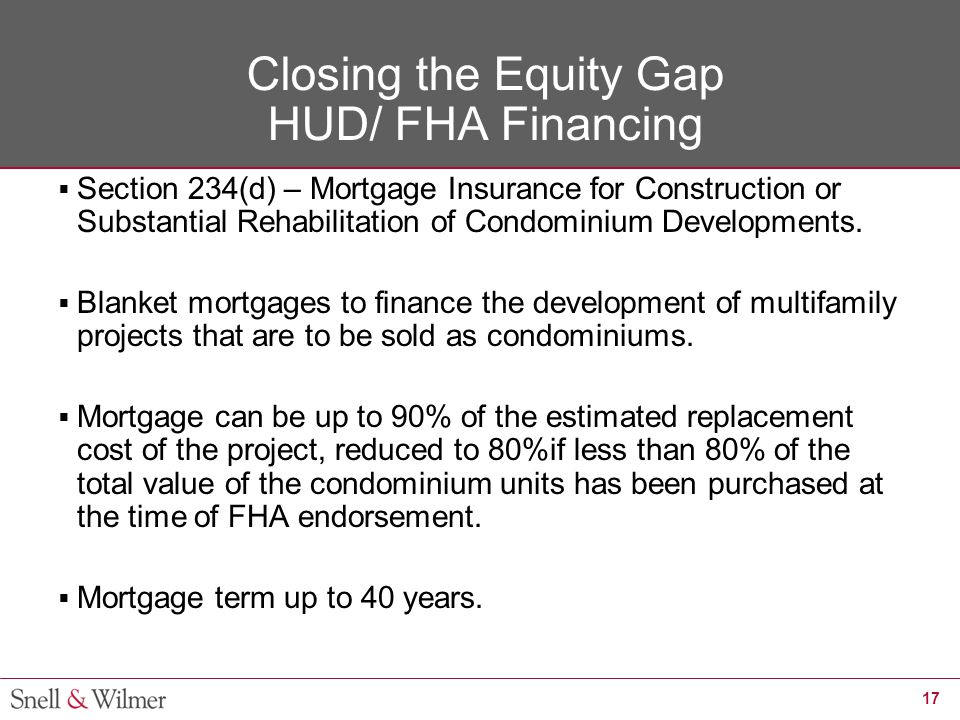 17 Closing the Equity Gap HUD/ FHA Financing  Section 234(d) – Mortgage Insurance for Construction or Substantial Rehabilitation of Condominium Devel