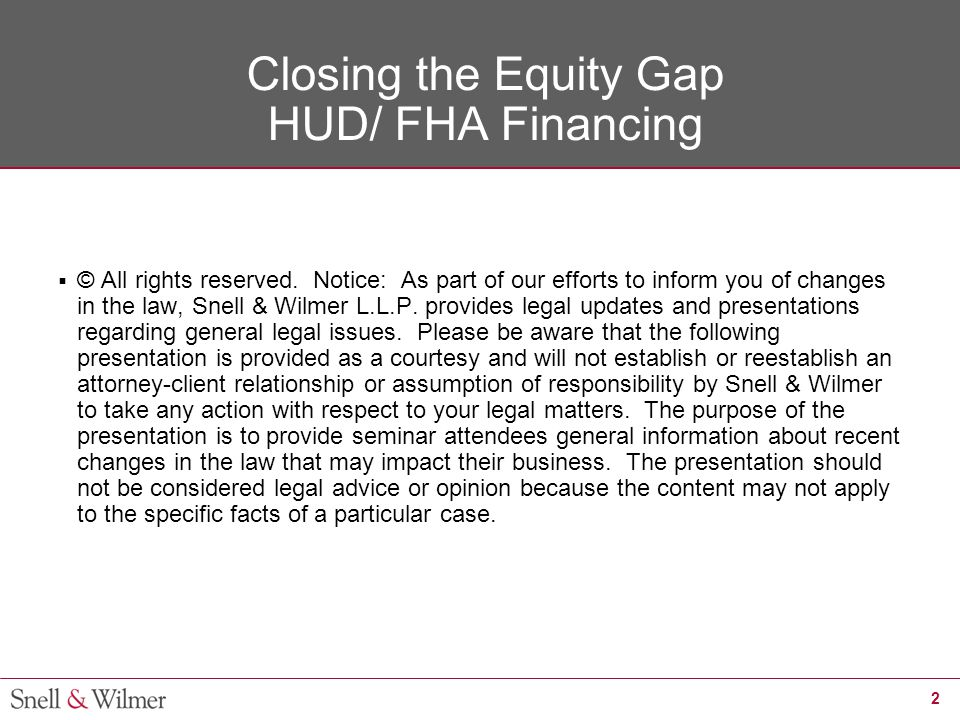 2 Closing the Equity Gap HUD/ FHA Financing  © All rights reserved. Notice: As part of our efforts to inform you of changes in the law, Snell & Wilme