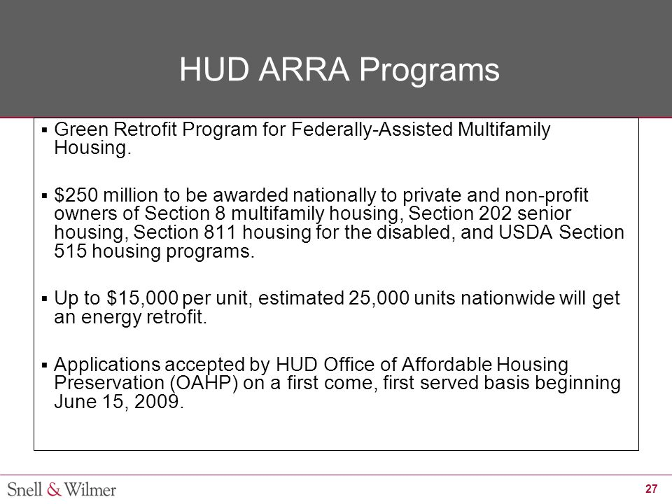 27 HUD ARRA Programs  Green Retrofit Program for Federally-Assisted Multifamily Housing.  $250 million to be awarded nationally to private and non-p