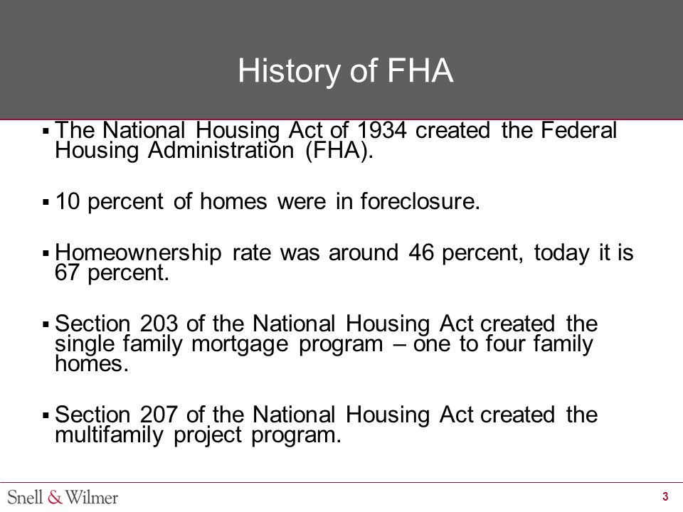 3 History of FHA  The National Housing Act of 1934 created the Federal Housing Administration (FHA).  10 percent of homes were in foreclosure.  Hom