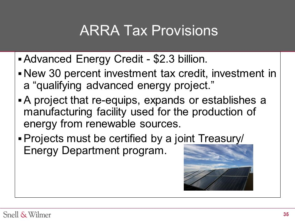 "35 ARRA Tax Provisions  Advanced Energy Credit - $2.3 billion.  New 30 percent investment tax credit, investment in a ""qualifying advanced energy pr"