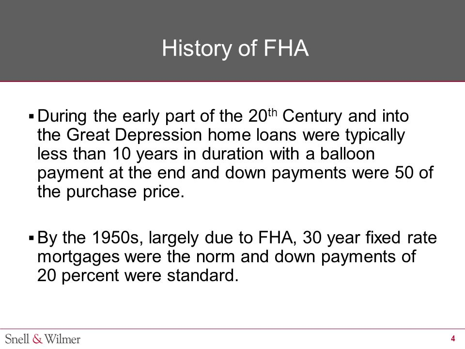 4 History of FHA  During the early part of the 20 th Century and into the Great Depression home loans were typically less than 10 years in duration w