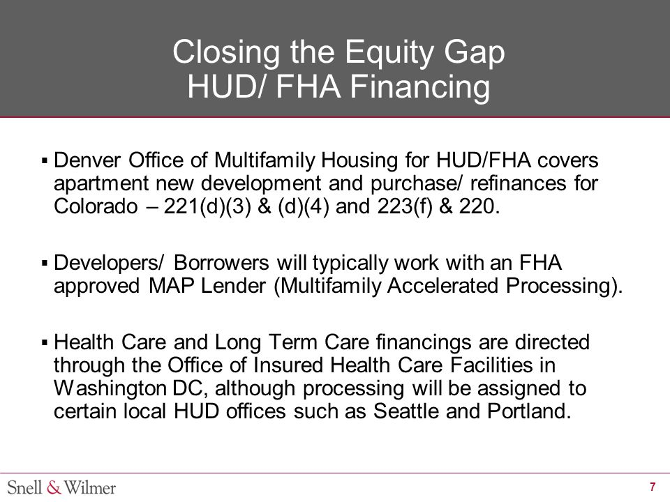 7 Closing the Equity Gap HUD/ FHA Financing  Denver Office of Multifamily Housing for HUD/FHA covers apartment new development and purchase/ refinanc