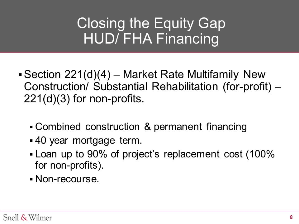 9 Closing the Equity Gap HUD/ FHA Financing  The substantial rehabilitation aspect of the program includes projects where the cost of repairs exceeds the greater of $6,500 per unit or 15% of the estimated replacement cost after all repairs and improvements.