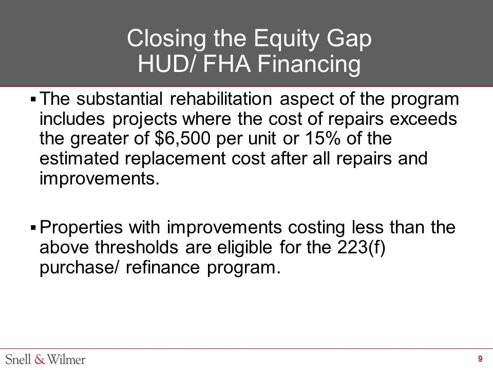 9 Closing the Equity Gap HUD/ FHA Financing  The substantial rehabilitation aspect of the program includes projects where the cost of repairs exceeds