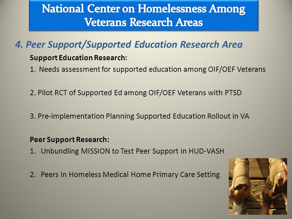 4. Peer Support/Supported Education Research Area Support Education Research: 1.Needs assessment for supported education among OIF/OEF Veterans 2. Pil