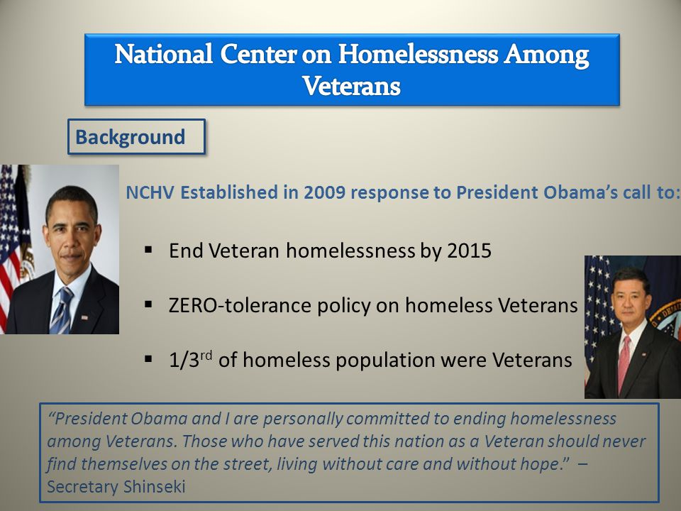 Background President Obama and I are personally committed to ending homelessness among Veterans.