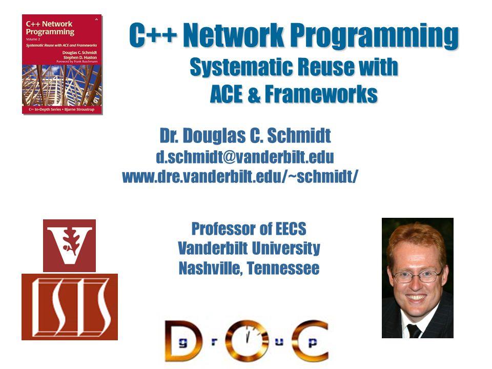 C++ Network Programming Systematic Reuse with ACE & Frameworks Dr. Douglas C. Schmidt d.schmidt@vanderbilt.edu www.dre.vanderbilt.edu/~schmidt/ Profes