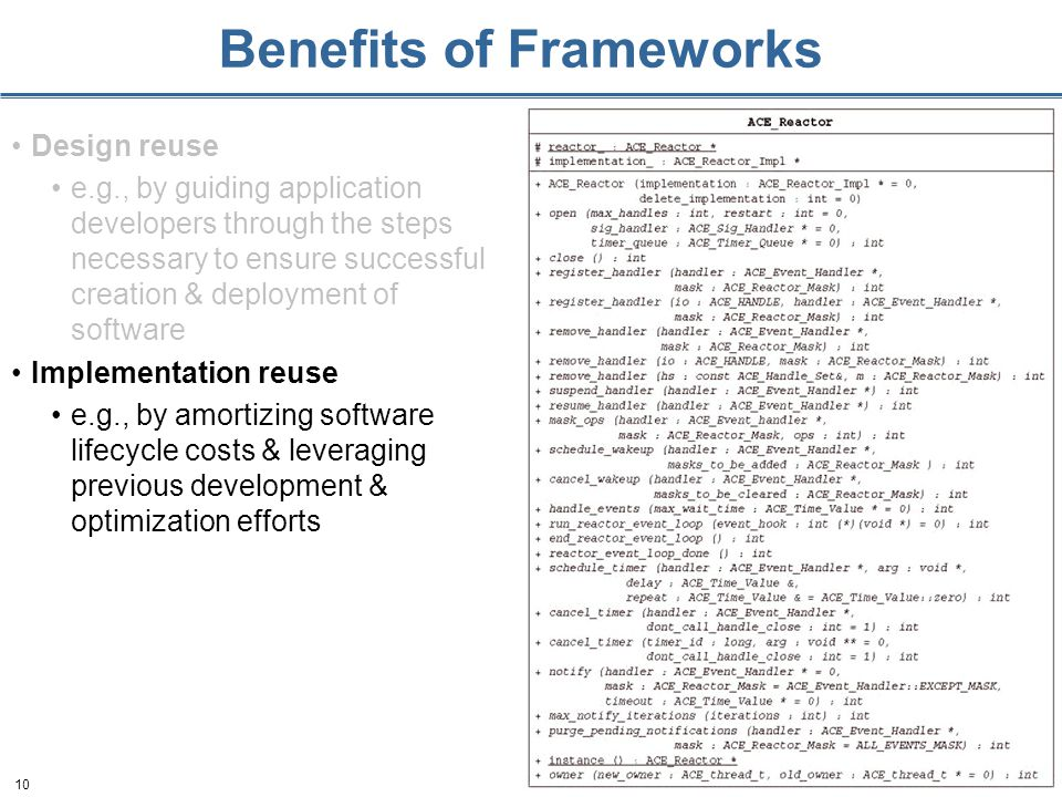 10 Benefits of Frameworks Design reuse e.g., by guiding application developers through the steps necessary to ensure successful creation & deployment of software Implementation reuse e.g., by amortizing software lifecycle costs & leveraging previous development & optimization efforts