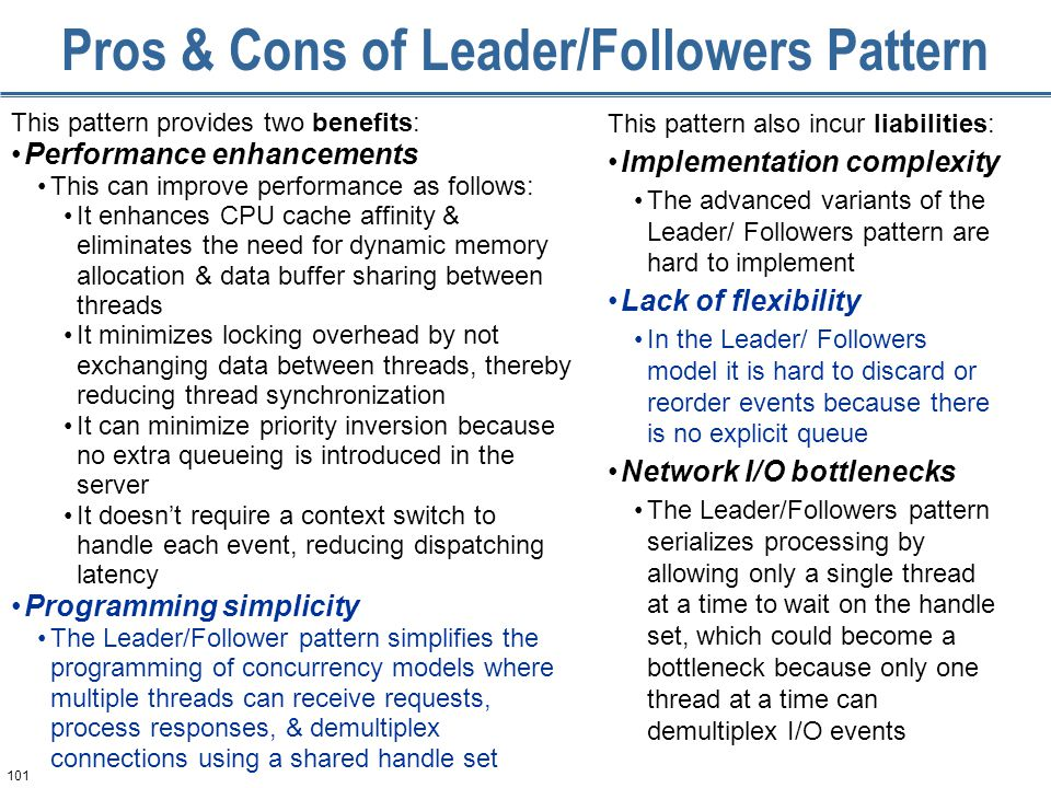 101 Pros & Cons of Leader/Followers Pattern This pattern provides two benefits: Performance enhancements This can improve performance as follows: It enhances CPU cache affinity & eliminates the need for dynamic memory allocation & data buffer sharing between threads It minimizes locking overhead by not exchanging data between threads, thereby reducing thread synchronization It can minimize priority inversion because no extra queueing is introduced in the server It doesn't require a context switch to handle each event, reducing dispatching latency Programming simplicity The Leader/Follower pattern simplifies the programming of concurrency models where multiple threads can receive requests, process responses, & demultiplex connections using a shared handle set This pattern also incur liabilities: Implementation complexity The advanced variants of the Leader/ Followers pattern are hard to implement Lack of flexibility In the Leader/ Followers model it is hard to discard or reorder events because there is no explicit queue Network I/O bottlenecks The Leader/Followers pattern serializes processing by allowing only a single thread at a time to wait on the handle set, which could become a bottleneck because only one thread at a time can demultiplex I/O events