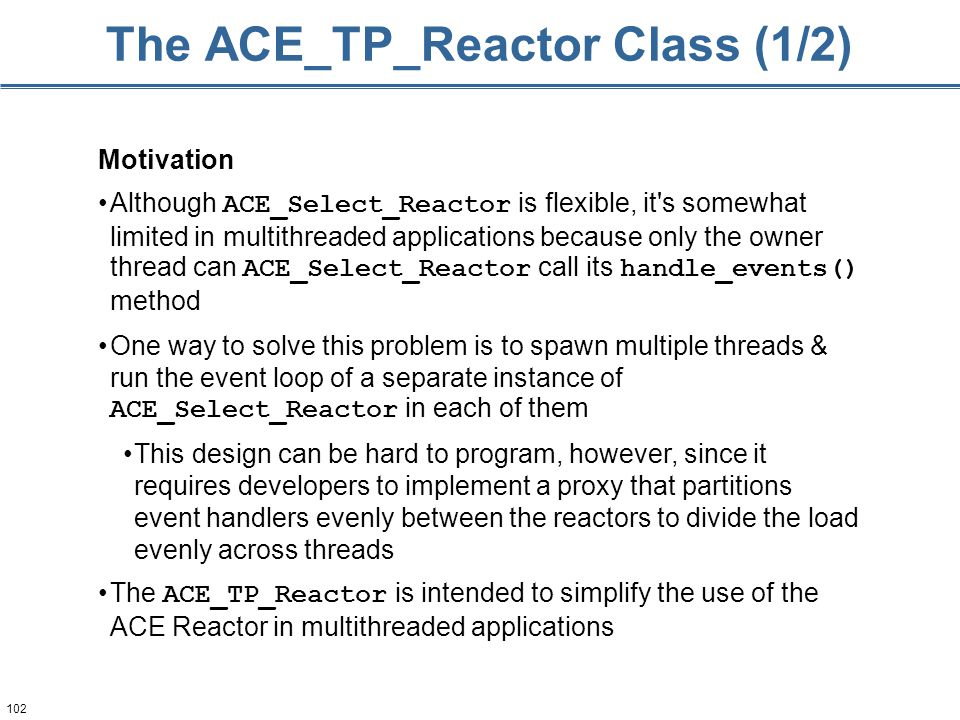 102 The ACE_TP_Reactor Class (1/2) Motivation Although ACE_Select_Reactor is flexible, it's somewhat limited in multithreaded applications because onl
